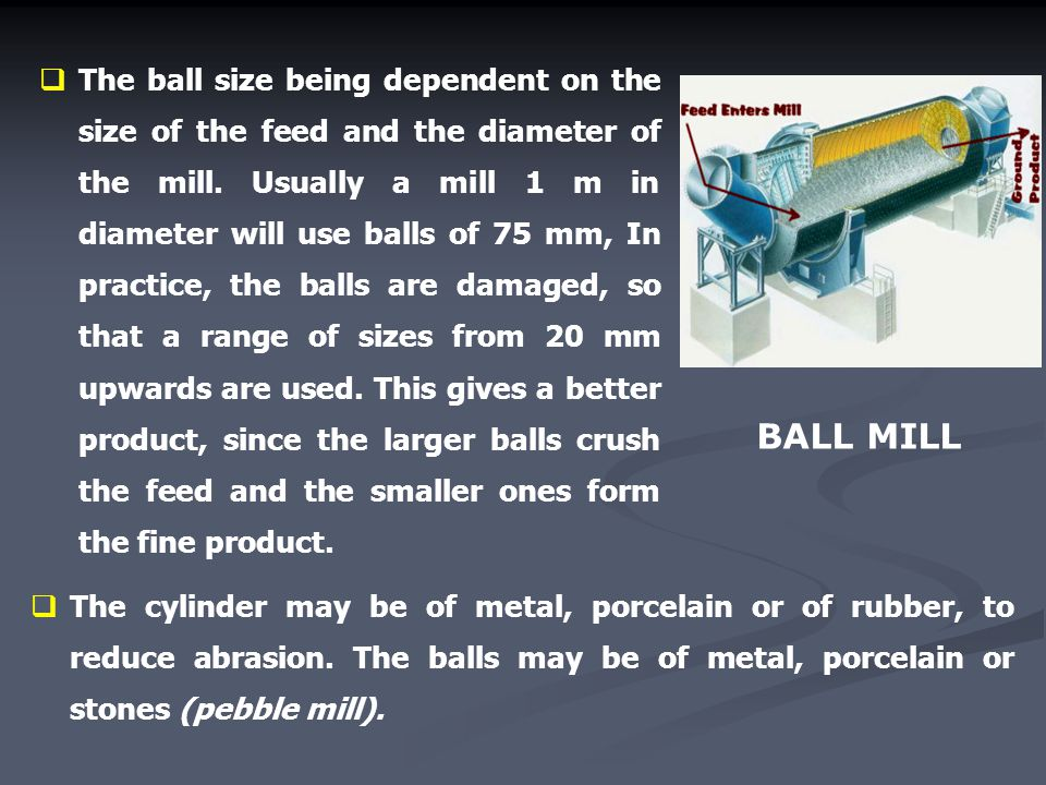 The ball size being dependent on the size of the feed and the diameter of the mill. Usually a mill 1 m in diameter will use balls of 75 mm, In practice, the balls are damaged, so that a range of sizes from 20 mm upwards are used. This gives a better product, since the larger balls crush the feed and the smaller ones form the fine product.