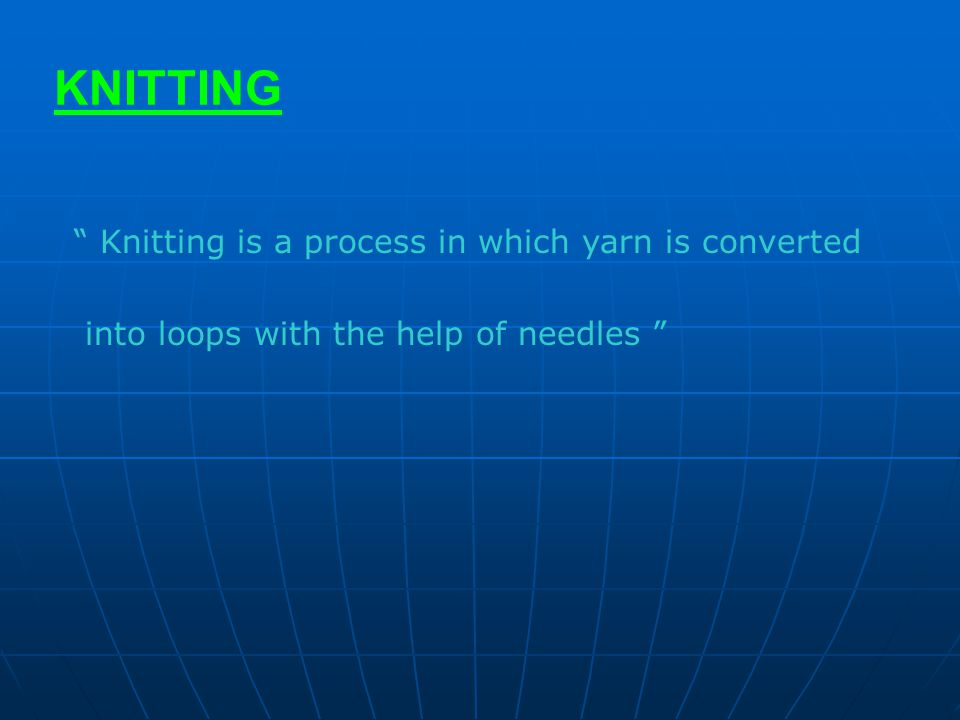 KNITTING Knitting is a process in which yarn is converted
