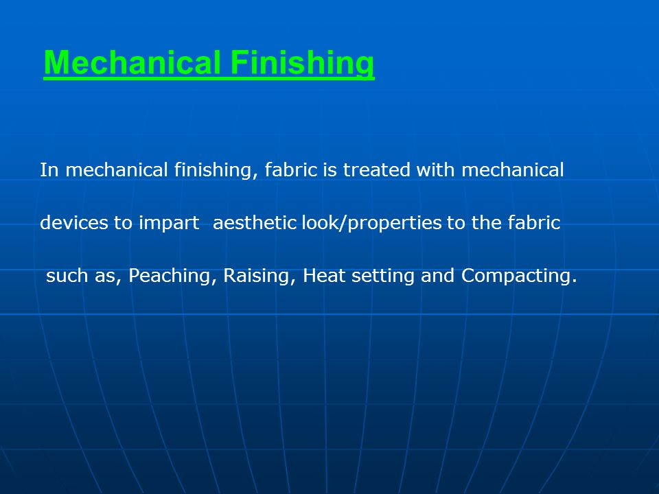 Mechanical Finishing In mechanical finishing, fabric is treated with mechanical. devices to impart aesthetic look/properties to the fabric.