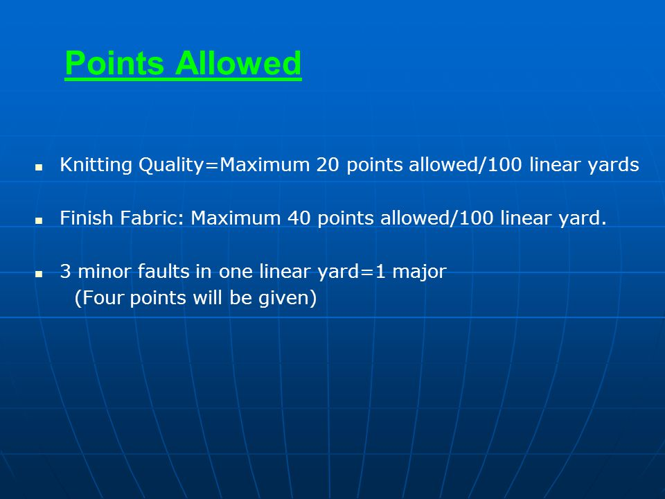 Points Allowed Knitting Quality=Maximum 20 points allowed/100 linear yards. Finish Fabric: Maximum 40 points allowed/100 linear yard.