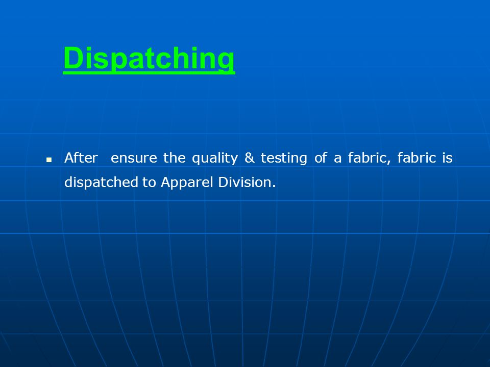 Dispatching After ensure the quality & testing of a fabric, fabric is dispatched to Apparel Division.