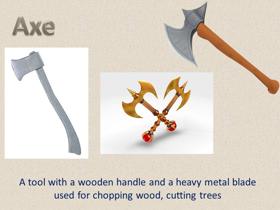 Axe A tool with a wooden handle and a heavy metal blade used for chopping wood, cutting trees
