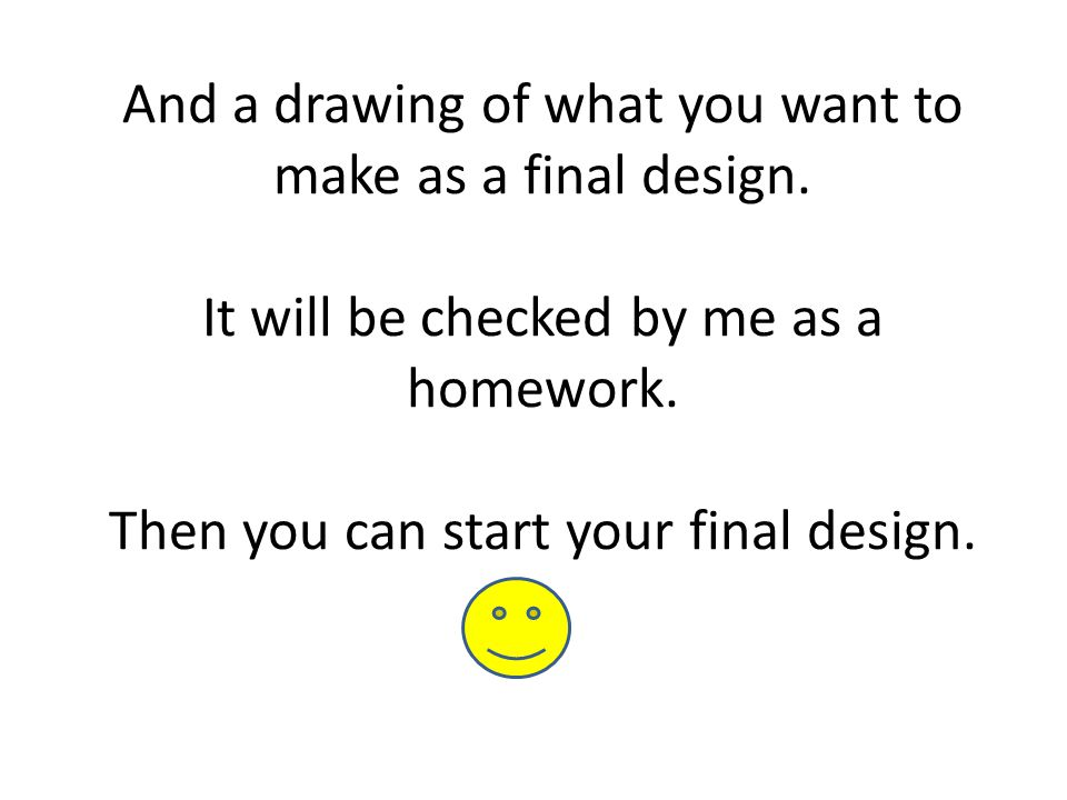 And a drawing of what you want to make as a final design