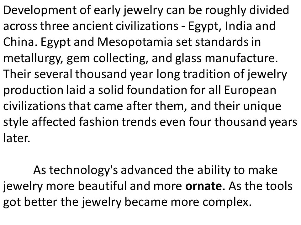 Development of early jewelry can be roughly divided across three ancient civilizations - Egypt, India and China. Egypt and Mesopotamia set standards in metallurgy, gem collecting, and glass manufacture. Their several thousand year long tradition of jewelry production laid a solid foundation for all European civilizations that came after them, and their unique style affected fashion trends even four thousand years later.
