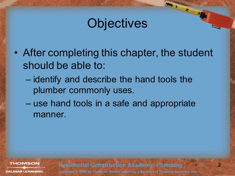 Objectives After completing this chapter, the student should be able to: identify and describe the hand tools the plumber commonly uses.