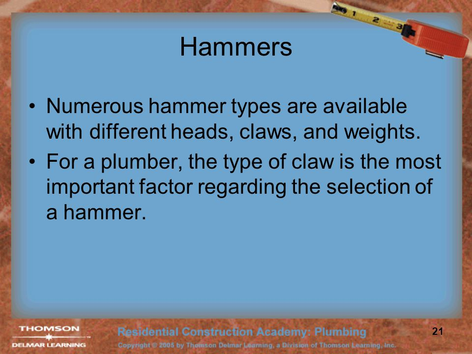 Hammers Numerous hammer types are available with different heads, claws, and weights.
