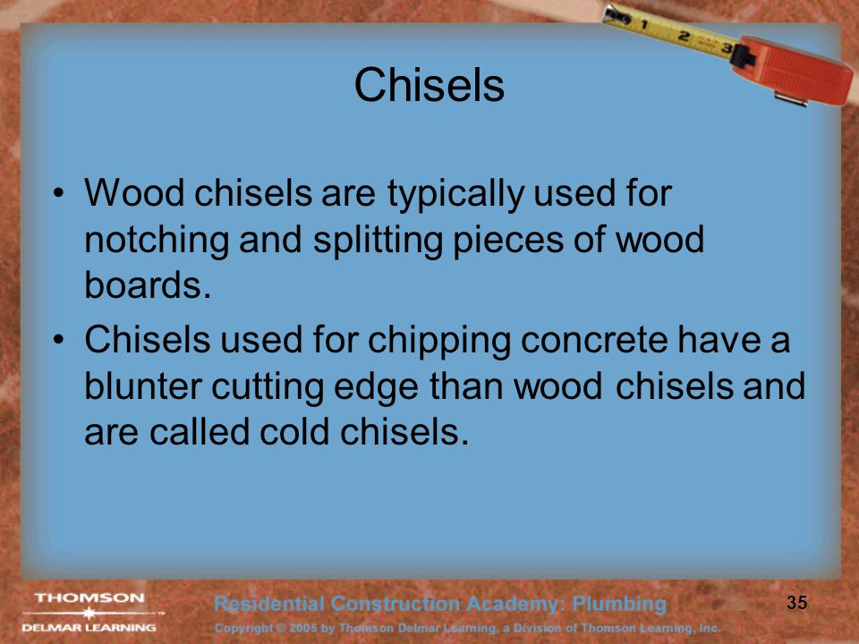 Chisels Wood chisels are typically used for notching and splitting pieces of wood boards.