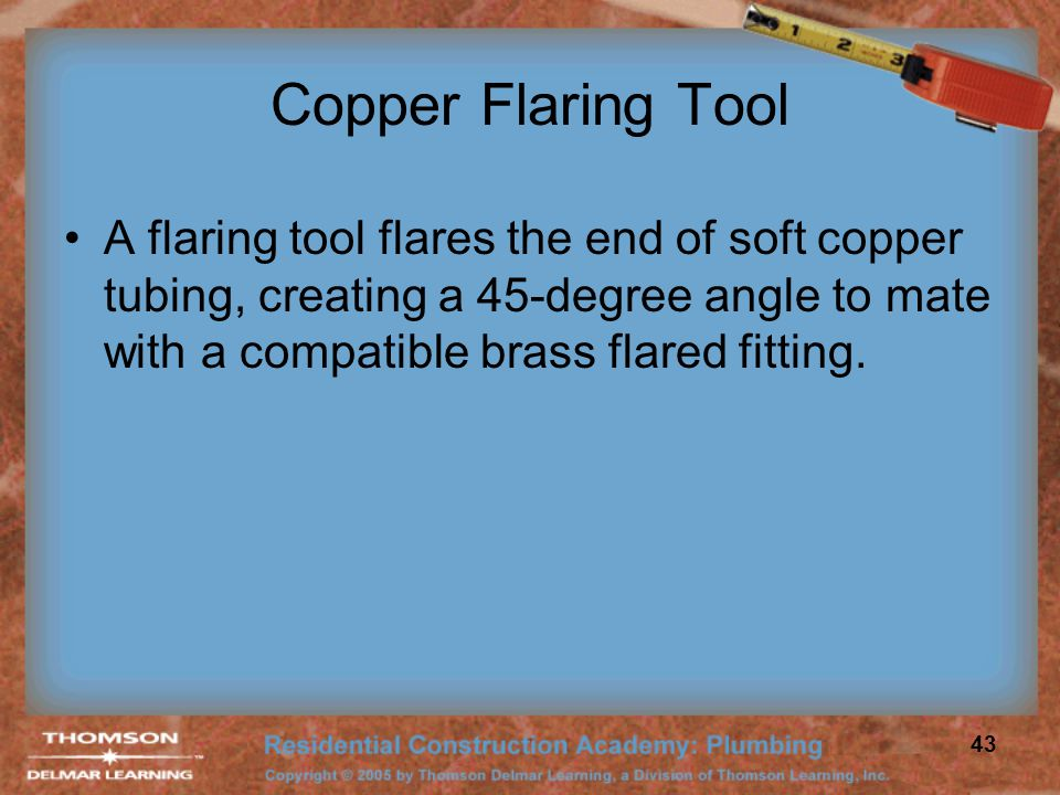 Copper Flaring Tool A flaring tool flares the end of soft copper tubing, creating a 45-degree angle to mate with a compatible brass flared fitting.