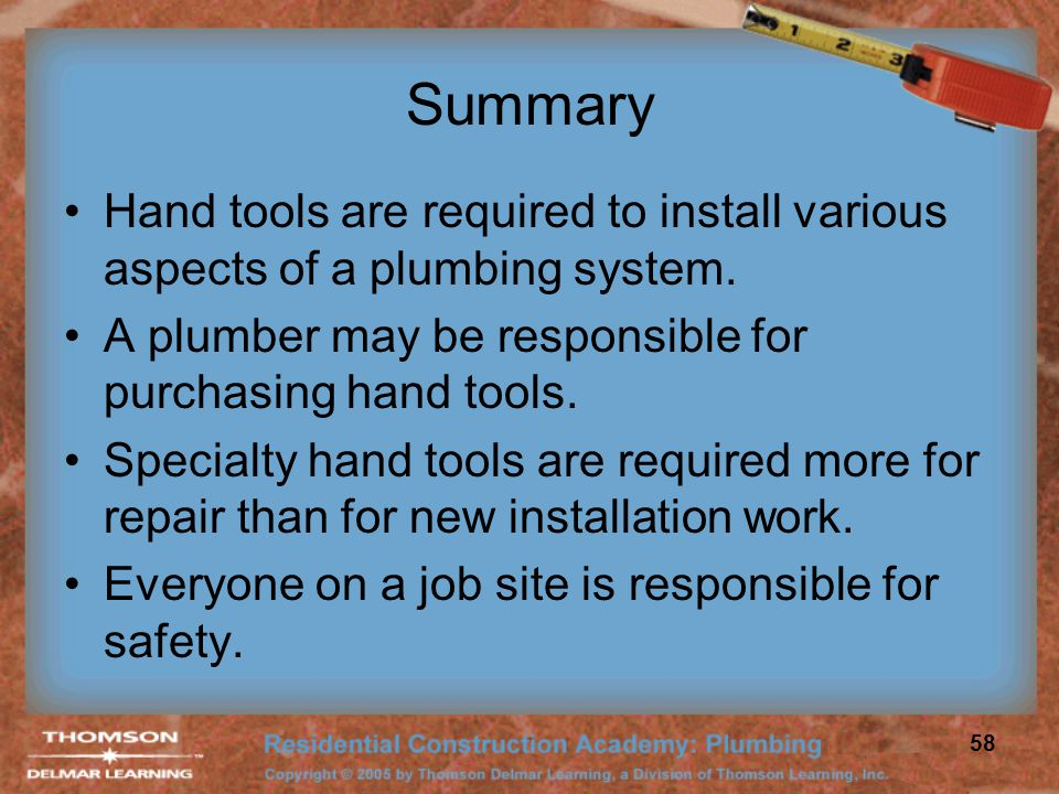 Summary Hand tools are required to install various aspects of a plumbing system. A plumber may be responsible for purchasing hand tools.