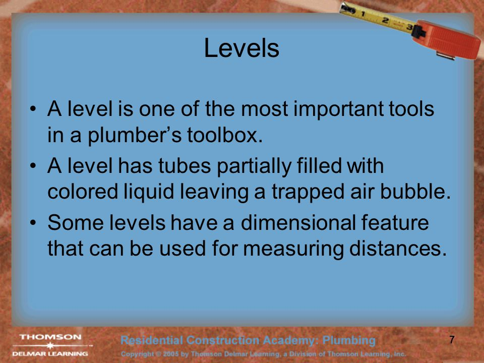 Levels A level is one of the most important tools in a plumber's toolbox.