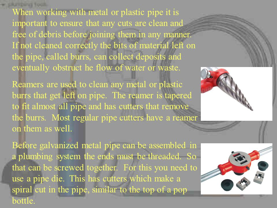 When working with metal or plastic pipe it is important to ensure that any cuts are clean and free of debris before joining them in any manner. If not cleaned correctly the bits of material left on the pipe, called burrs, can collect deposits and eventually obstruct he flow of water or waste.