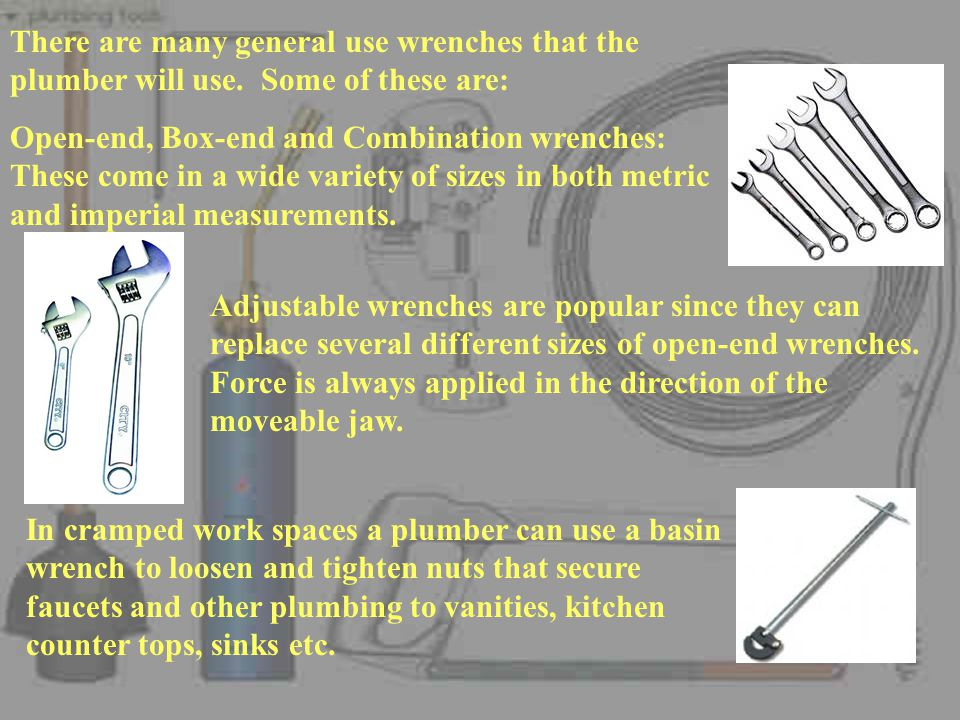 There are many general use wrenches that the plumber will use