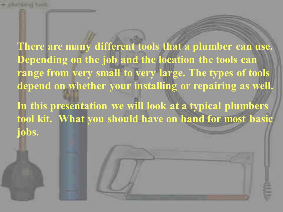 There are many different tools that a plumber can use