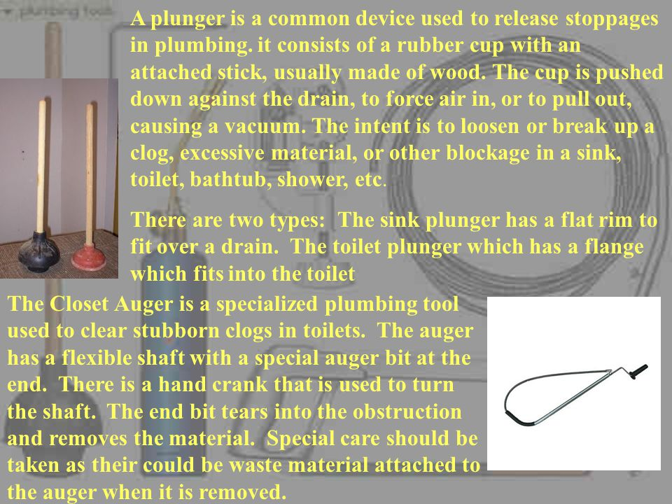 A plunger is a common device used to release stoppages in plumbing