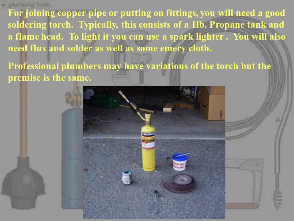 For joining copper pipe or putting on fittings, you will need a good soldering torch. Typically, this consists of a 1lb. Propane tank and a flame head. To light it you can use a spark lighter . You will also need flux and solder as well as some emery cloth.