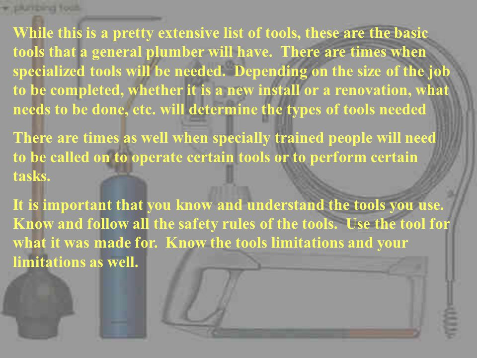 While this is a pretty extensive list of tools, these are the basic tools that a general plumber will have. There are times when specialized tools will be needed. Depending on the size of the job to be completed, whether it is a new install or a renovation, what needs to be done, etc. will determine the types of tools needed
