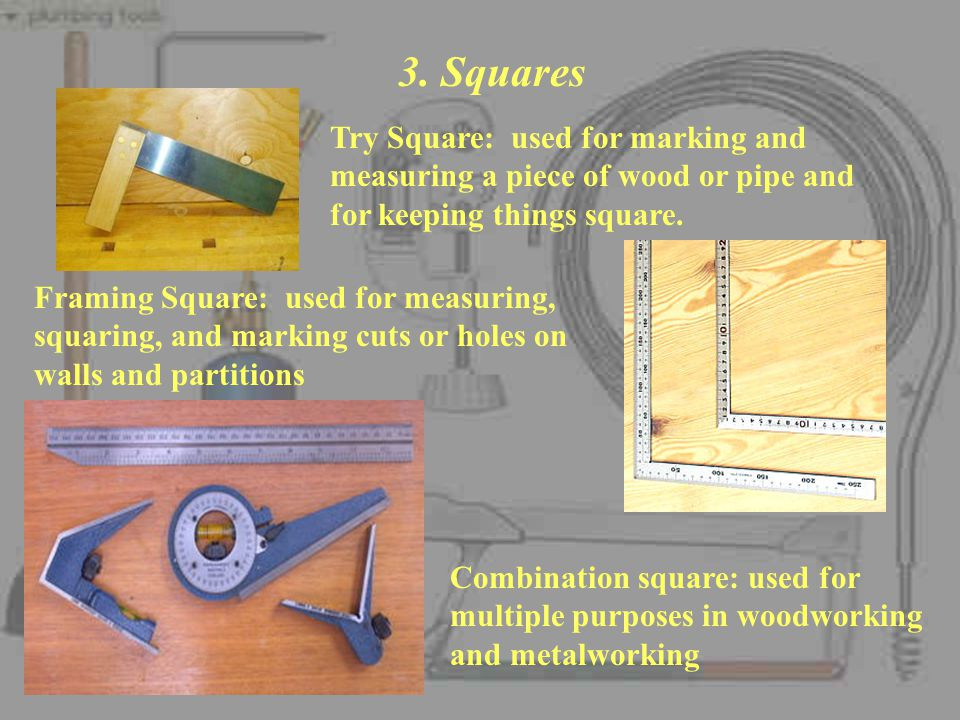 3. Squares Try Square: used for marking and measuring a piece of wood or pipe and for keeping things square.