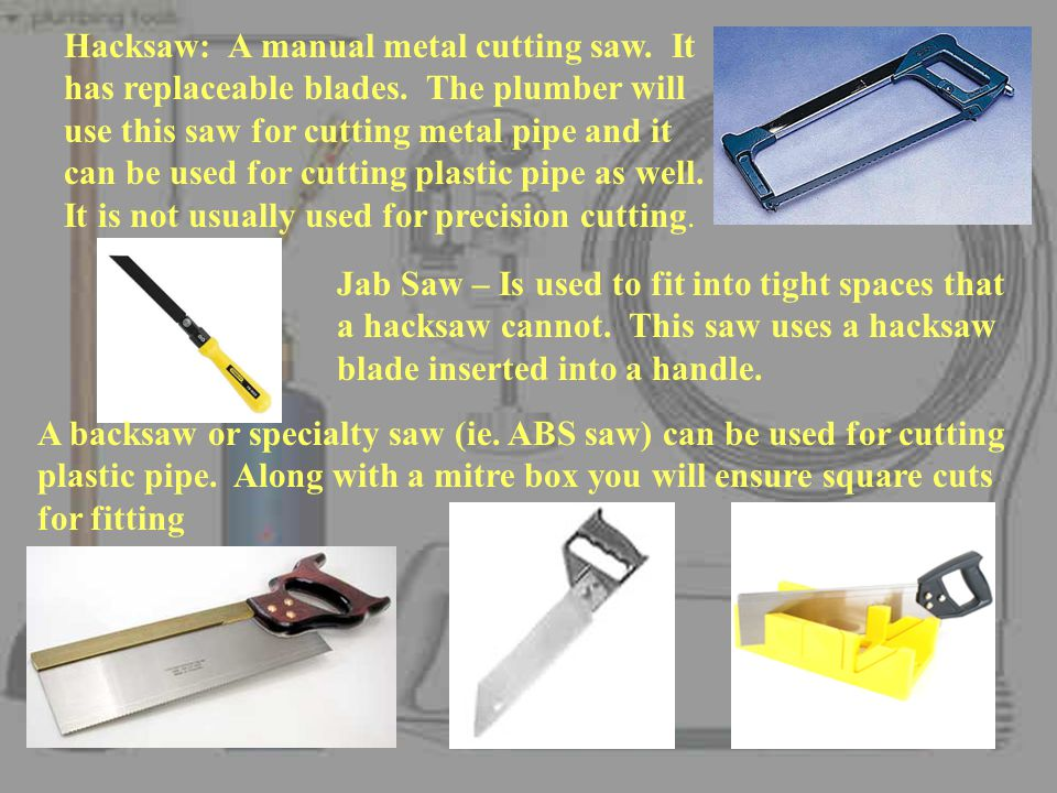 Hacksaw: A manual metal cutting saw. It has replaceable blades