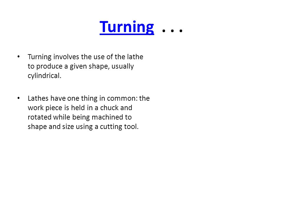 Turning . . . Turning involves the use of the lathe to produce a given shape, usually cylindrical.