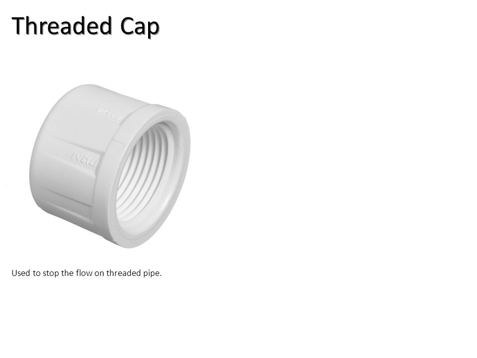 Threaded Cap Used to stop the flow on threaded pipe.