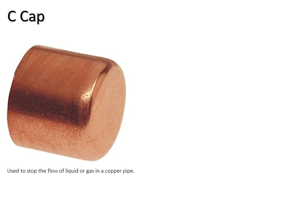 C Cap Used to stop the flow of liquid or gas in a copper pipe.