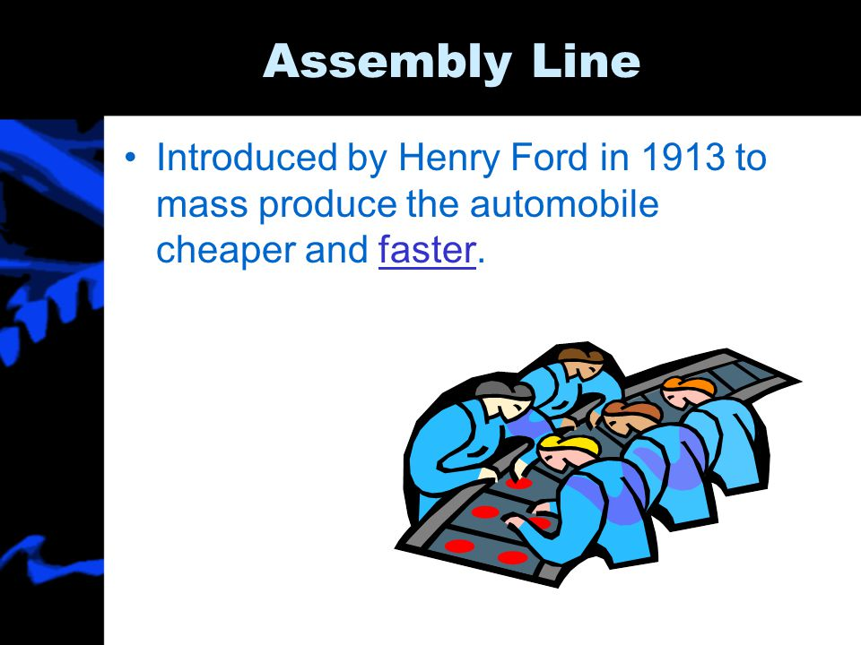 Assembly Line Introduced by Henry Ford in 1913 to mass produce the automobile cheaper and faster.