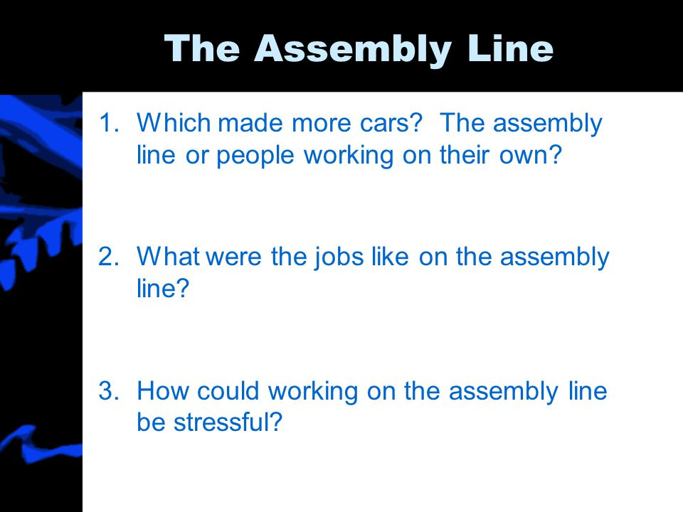 The Assembly Line Which made more cars The assembly line or people working on their own What were the jobs like on the assembly line
