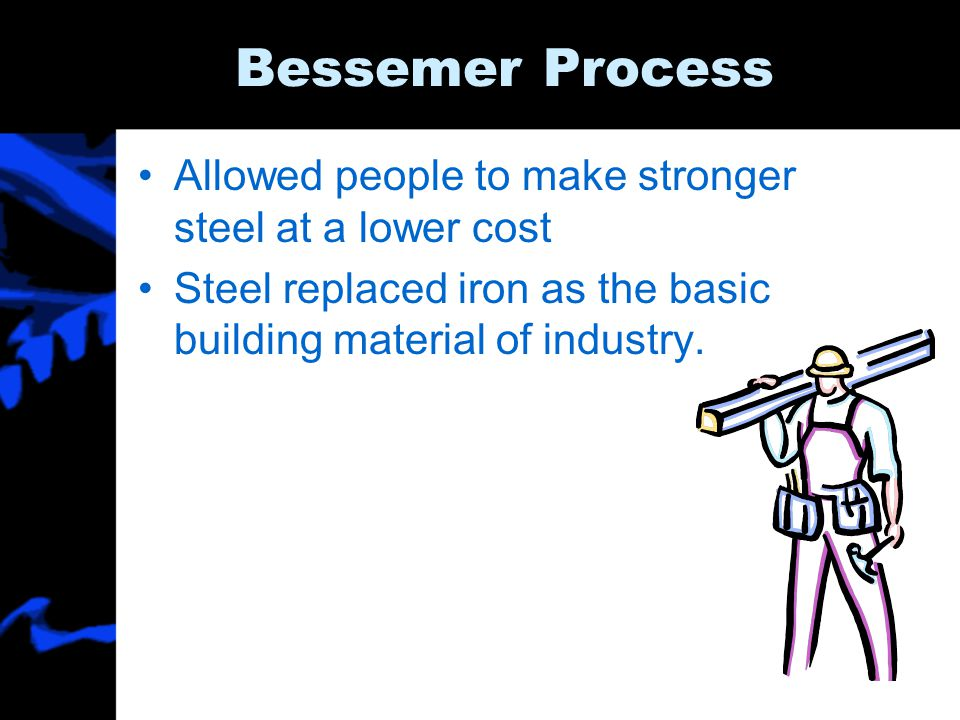 Bessemer Process Allowed people to make stronger steel at a lower cost