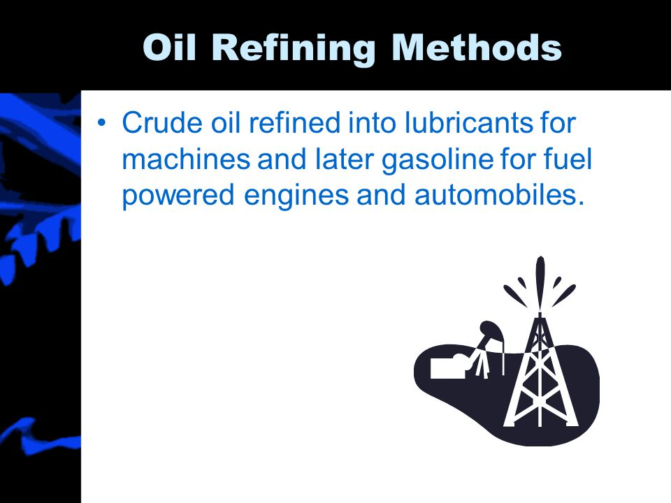 Oil Refining Methods Crude oil refined into lubricants for machines and later gasoline for fuel powered engines and automobiles.