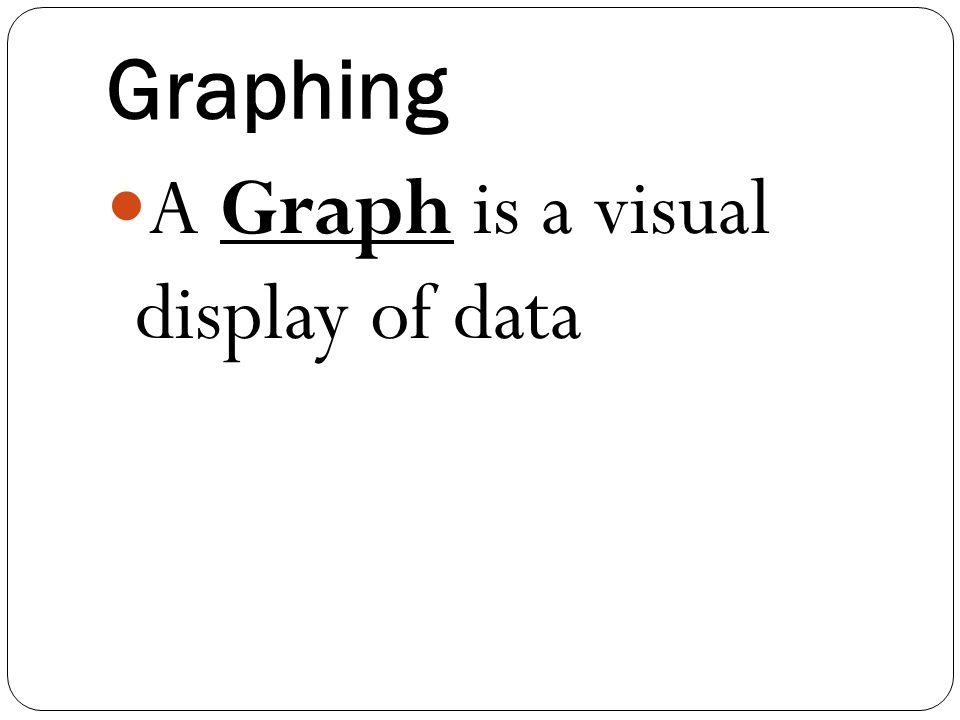 Graphing A Graph is a visual display of data