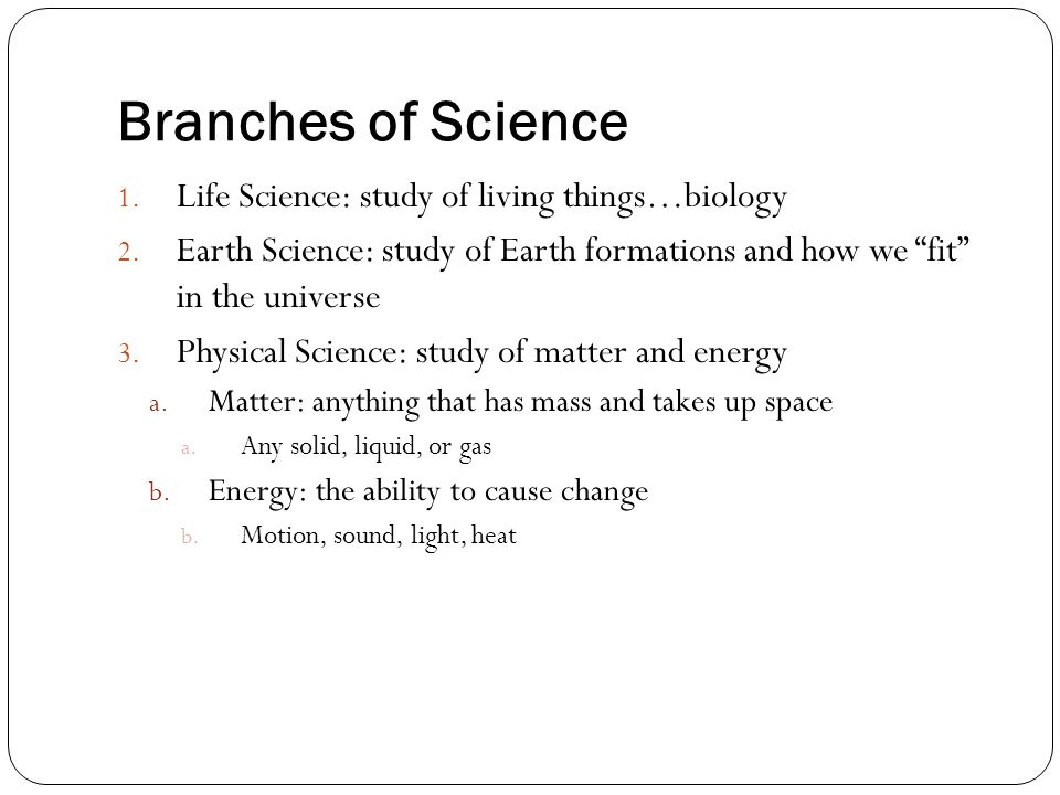 Branches of Science Life Science: study of living things…biology