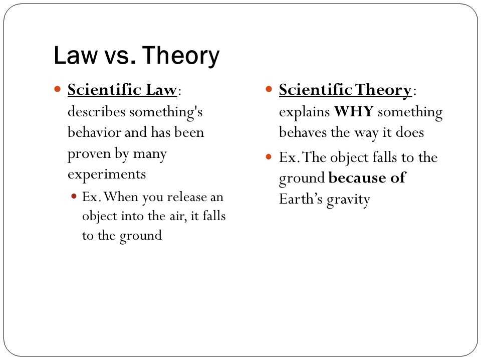 Law vs. Theory Scientific Law: describes something s behavior and has been proven by many experiments.