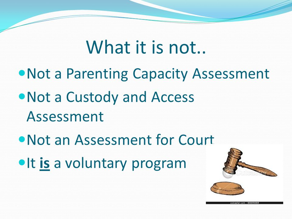 What it is not.. Not a Parenting Capacity Assessment