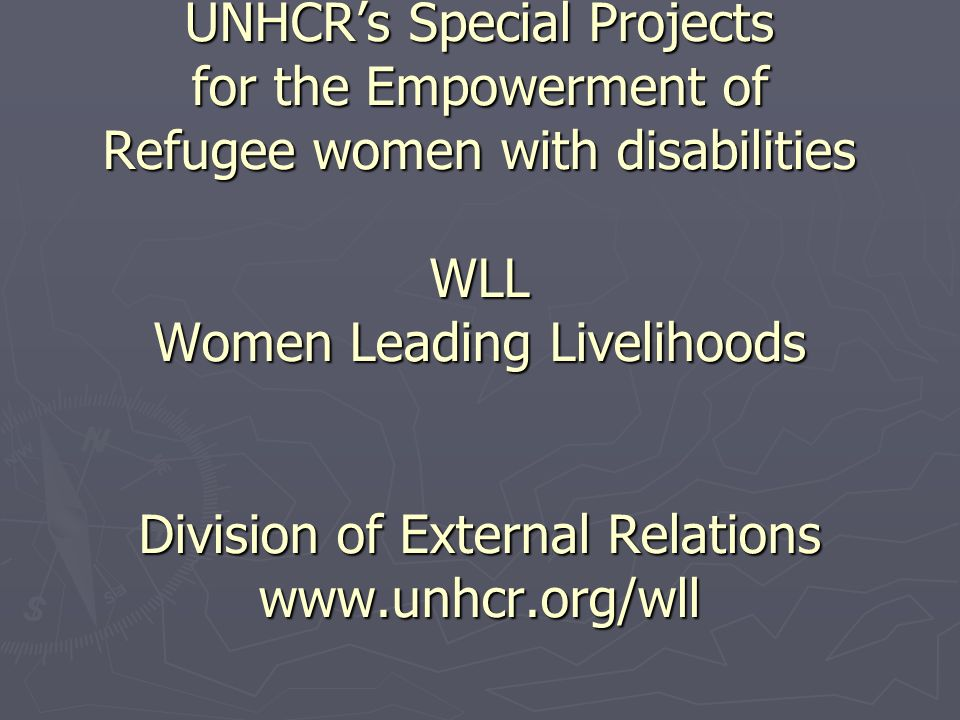 UNHCR's Special Projects for the Empowerment of Refugee women with disabilities WLL Women Leading Livelihoods Division of External Relations www.unhcr.org/wll