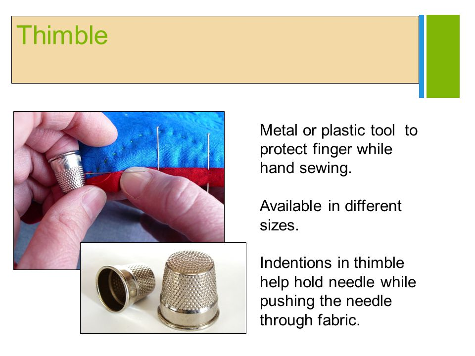 Thimble Metal or plastic tool to protect finger while hand sewing.