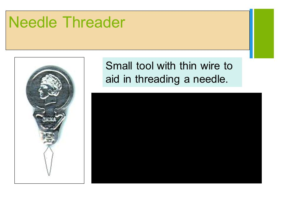 Needle Threader Small tool with thin wire to aid in threading a needle.