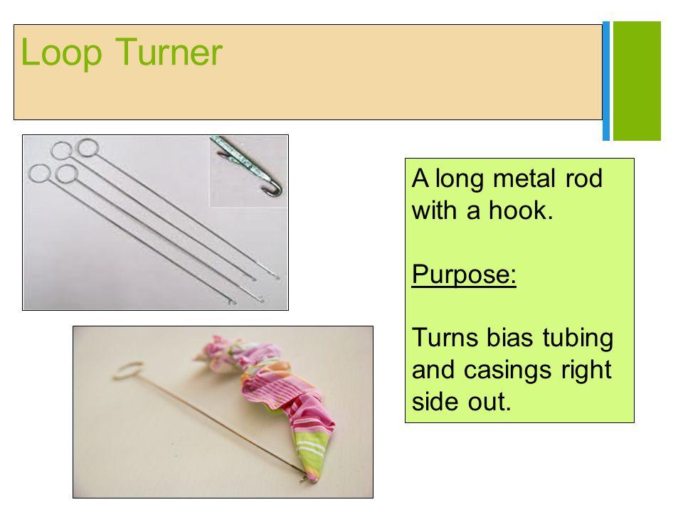 Loop Turner A long metal rod with a hook. Purpose: