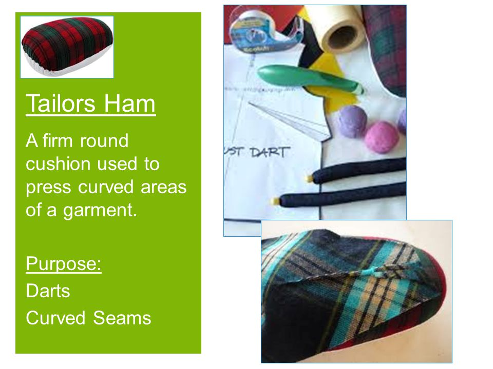 Tailors Ham A firm round cushion used to press curved areas of a garment.