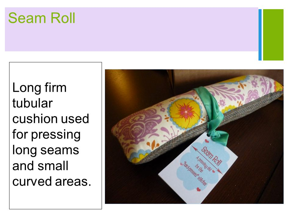 Seam Roll Long firm tubular cushion used for pressing long seams and small curved areas.