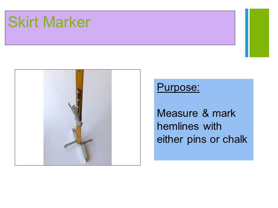 Skirt Marker Purpose: Measure & mark hemlines with either pins or chalk