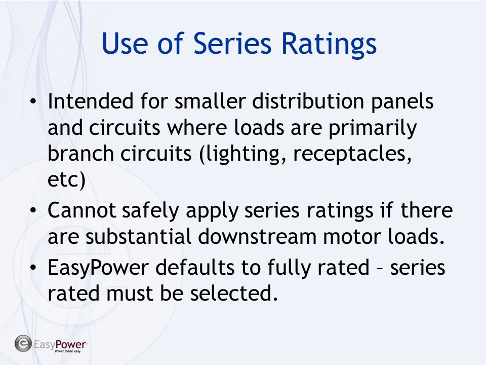 Use of Series Ratings Intended for smaller distribution panels and circuits where loads are primarily branch circuits (lighting, receptacles, etc)