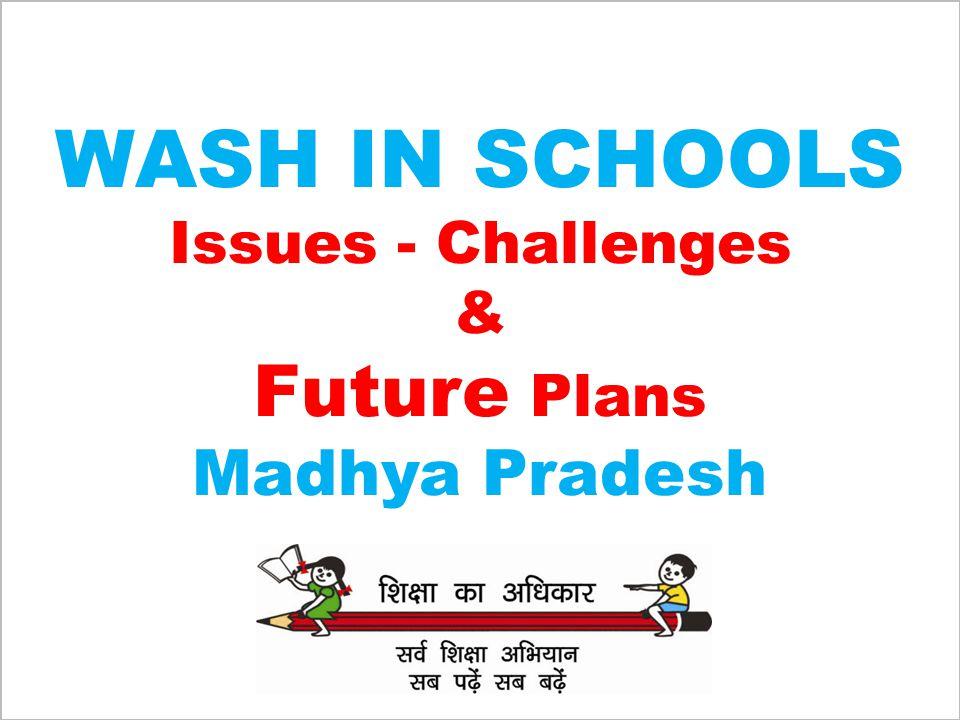 WASH IN SCHOOLS Issues - Challenges & Future Plans Madhya Pradesh