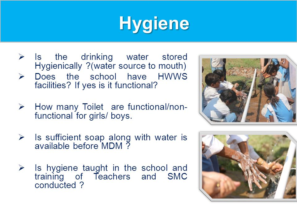Hygiene Is the drinking water stored Hygienically (water source to mouth) Does the school have HWWS facilities If yes is it functional