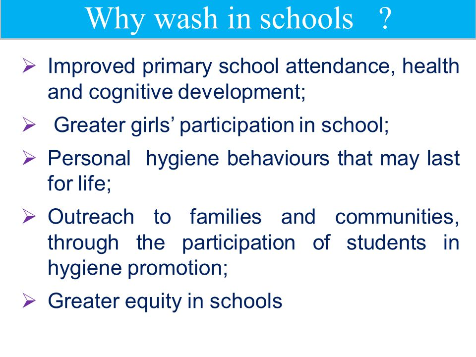 Why wash in schools Improved primary school attendance, health and cognitive development; Greater girls' participation in school;