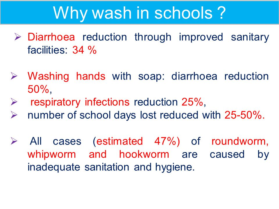 Why wash in schools Diarrhoea reduction through improved sanitary facilities: 34 % Washing hands with soap: diarrhoea reduction 50%,