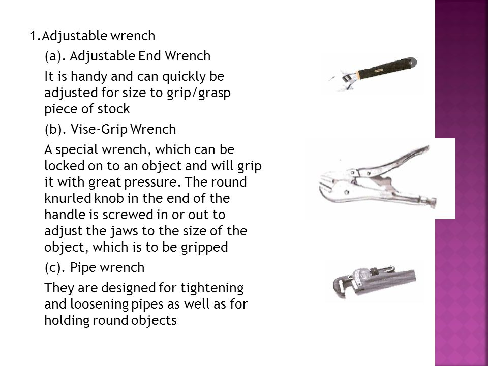 1.Adjustable wrench (a). Adjustable End Wrench. It is handy and can quickly be adjusted for size to grip/grasp piece of stock.