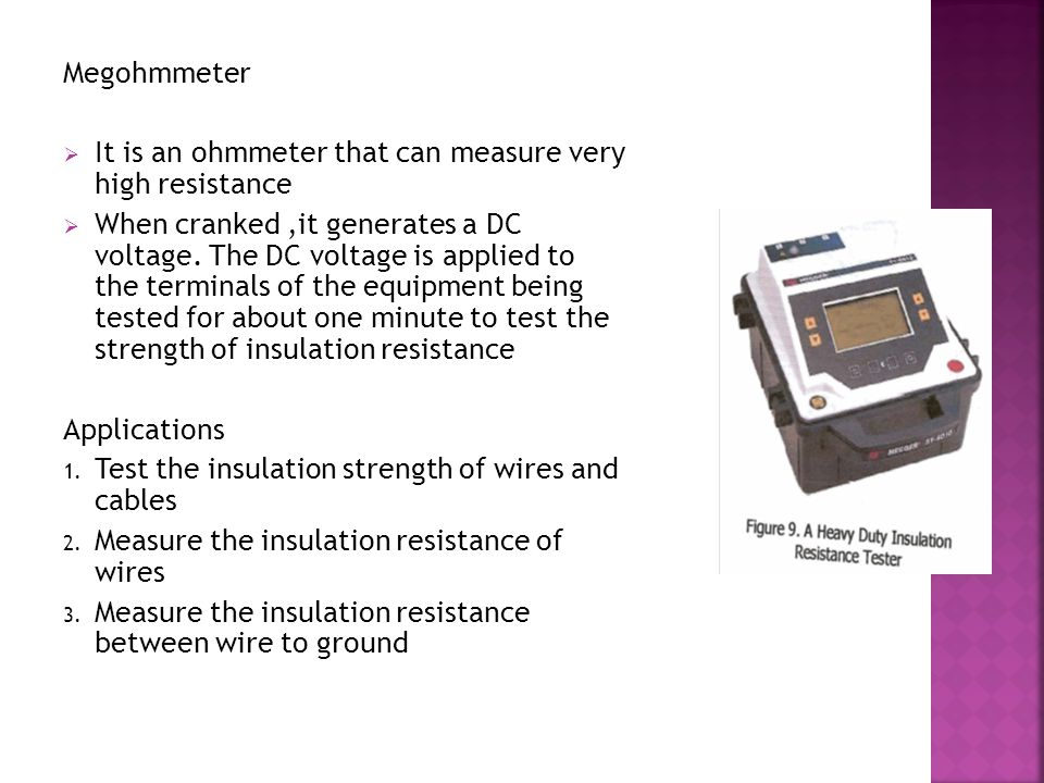 Megohmmeter It is an ohmmeter that can measure very high resistance.