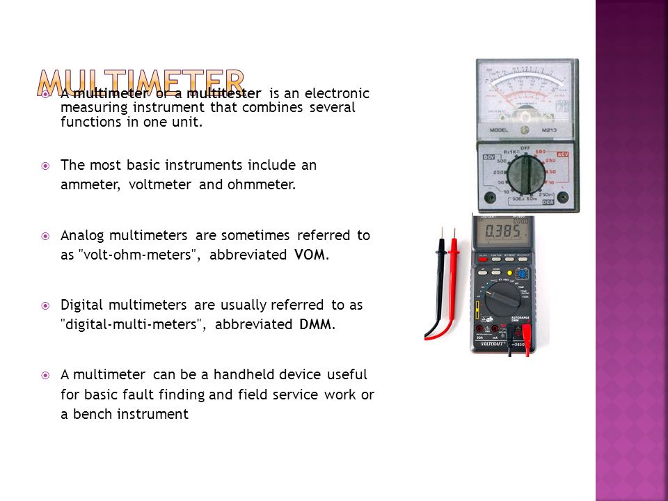 Multimeter A multimeter or a multitester is an electronic measuring instrument that combines several functions in one unit.