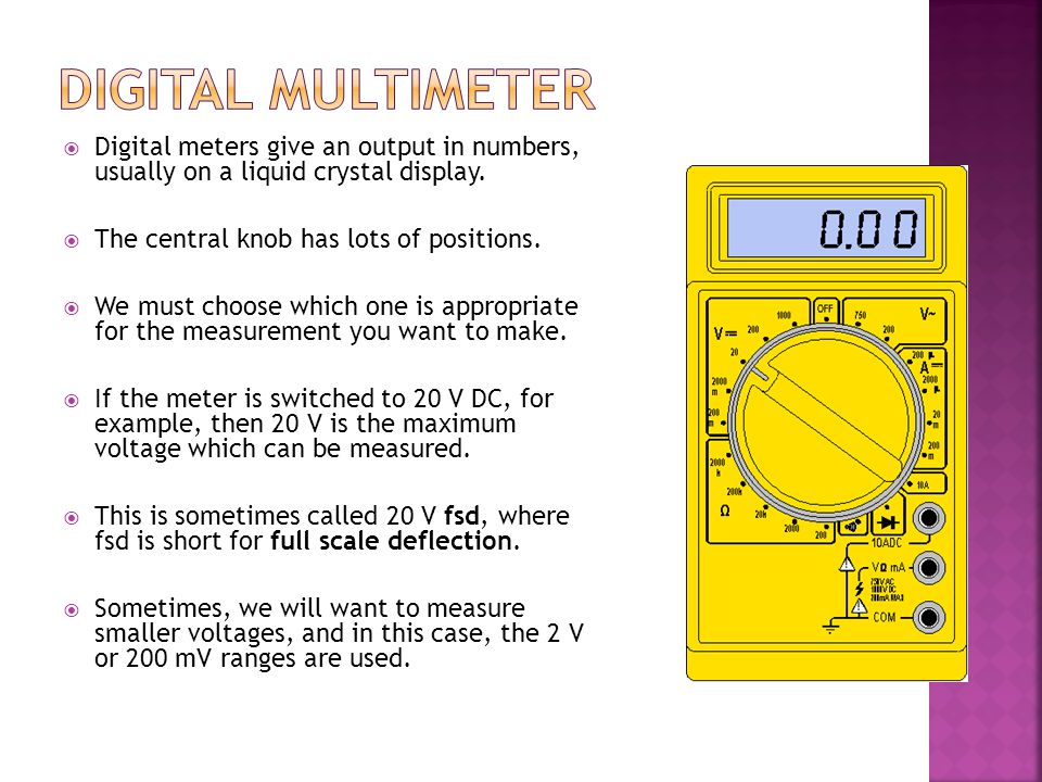 Digital Multimeter Digital meters give an output in numbers, usually on a liquid crystal display. The central knob has lots of positions.