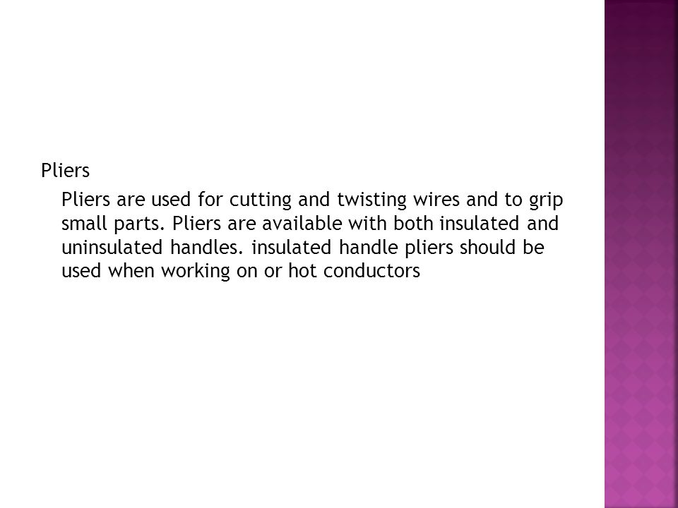 Pliers Pliers are used for cutting and twisting wires and to grip small parts.